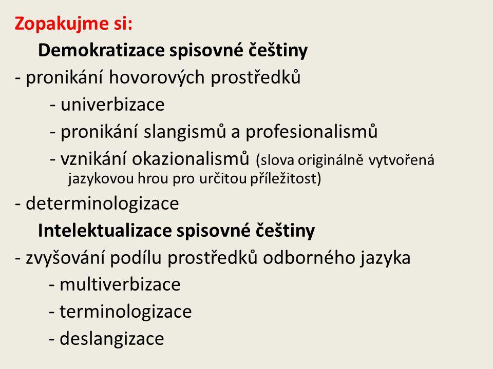 Zopakujme si: Demokratizace spisovné češtiny - pronikání hovorových prostředků - univerbizace - pronikání slangismů a profesionalismů - vznikání okazionalismů (slova originálně vytvořená jazykovou hrou pro určitou příležitost) - determinologizace Intelektualizace spisovné češtiny - zvyšování podílu prostředků odborného jazyka - multiverbizace - terminologizace - deslangizace