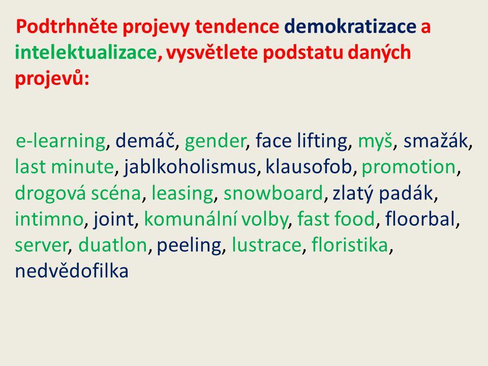 Podtrhněte projevy tendence demokratizace a intelektualizace, vysvětlete podstatu daných projevů: e-learning, demáč, gender, face lifting, myš, smažák, last minute, jablkoholismus, klausofob, promotion, drogová scéna, leasing, snowboard, zlatý padák, intimno, joint, komunální volby, fast food, floorbal, server, duatlon, peeling, lustrace, floristika, nedvědofilka