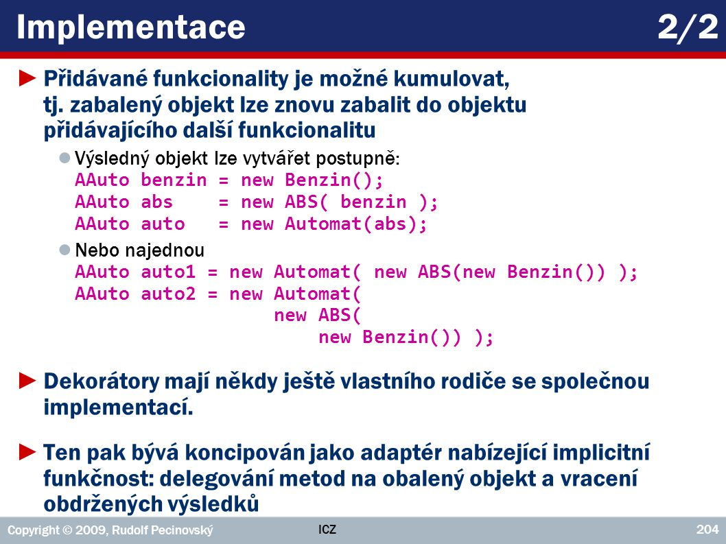Implementace 2/2 Přidávané funkcionality je možné kumulovat, tj. zabalený objekt lze znovu zabalit do objektu přidávajícího další funkcionalitu.