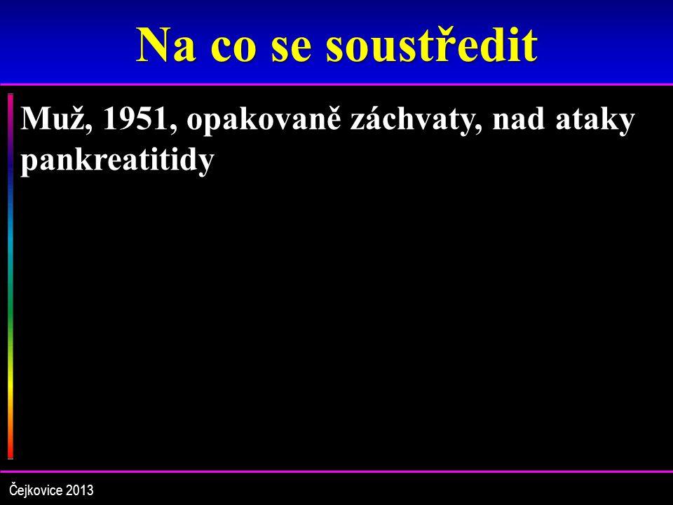 Na co se soustředit Muž, 1951, opakovaně záchvaty, nad ataky pankreatitidy Čejkovice 2013