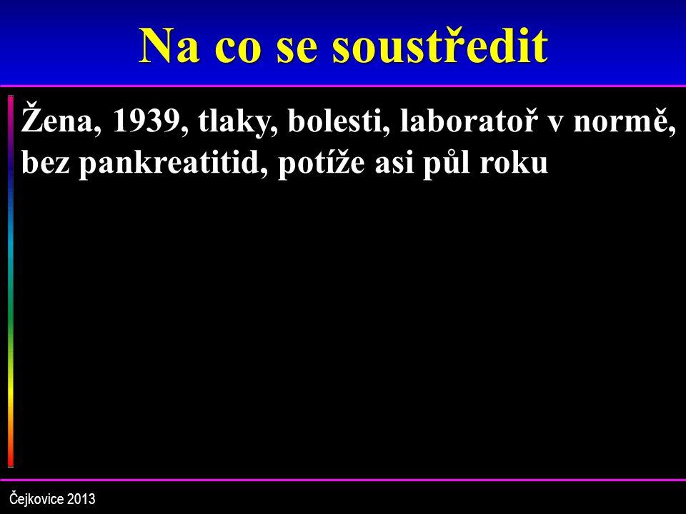 Na co se soustředit Žena, 1939, tlaky, bolesti, laboratoř v normě, bez pankreatitid, potíže asi půl roku.