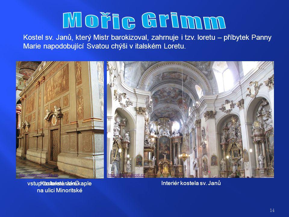 Mořic Grimm Kostel sv. Janů, který Mistr barokizoval, zahrnuje i tzv. loretu – příbytek Panny Marie napodobující Svatou chýši v italském Loretu.