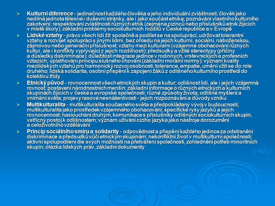 Kulturní diference - jedinečnost každého člověka a jeho individuální zvláštnosti; člověk jako nedílná jednota tělesné i duševní stránky, ale i jako součást etnika; poznávání vlastního kulturního zakotvení; respektování zvláštností různých etnik (zejména cizinců nebo příslušníků etnik žijících v místě školy); základní problémy sociokulturních rozdílů v České republice a v Evropě