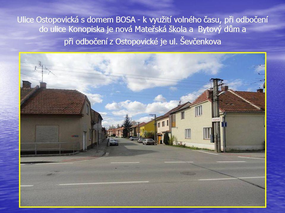 Ulice Ostopovická s domem BOSA - k využití volného času, při odbočení do ulice Konopiska je nová Mateřská škola a Bytový dům a při odbočení z Ostopovické je ul.