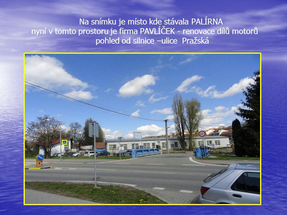 Na snímku je místo kde stávala PALÍRNA nyní v tomto prostoru je firma PAVLÍČEK - renovace dílů motorů pohled od silnice –ulice Pražská