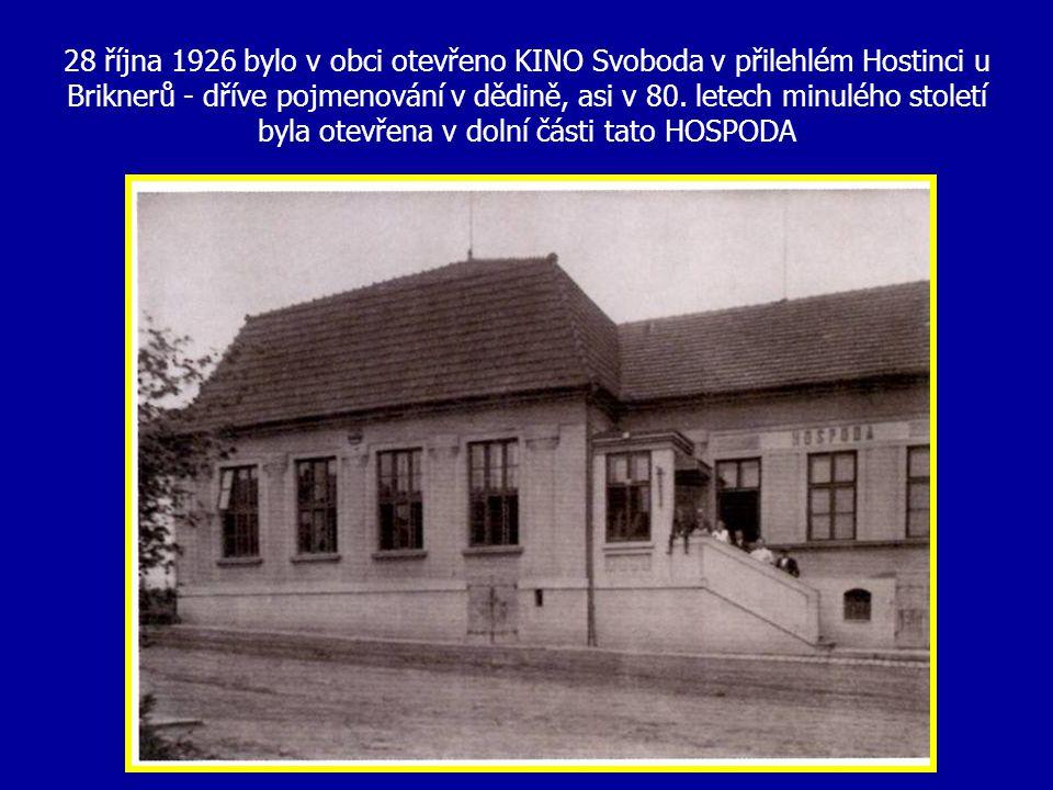 28 října 1926 bylo v obci otevřeno KINO Svoboda v přilehlém Hostinci u Briknerů - dříve pojmenování v dědině, asi v 80.