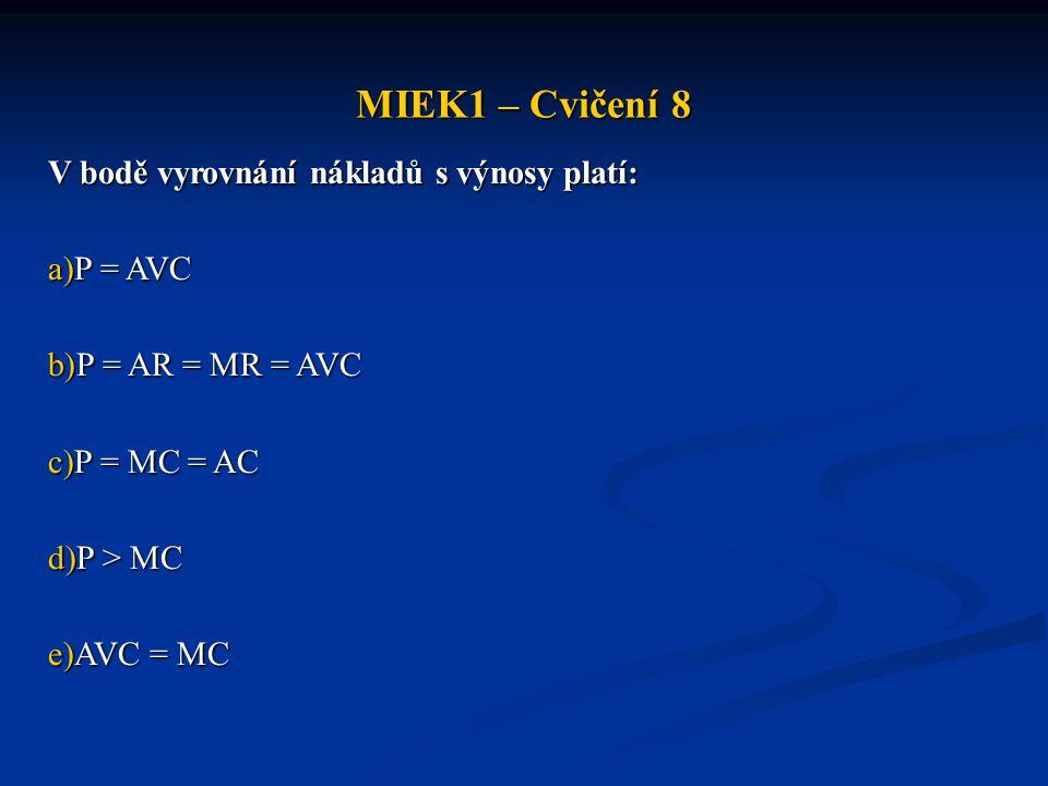 MIEK1 – Cvičení 8 V bodě vyrovnání nákladů s výnosy platí: P = AVC