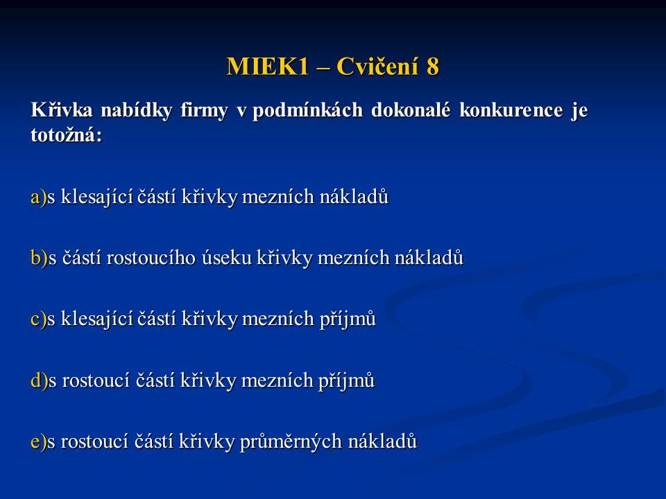 MIEK1 – Cvičení 8 Křivka nabídky firmy v podmínkách dokonalé konkurence je totožná: s klesající částí křivky mezních nákladů.