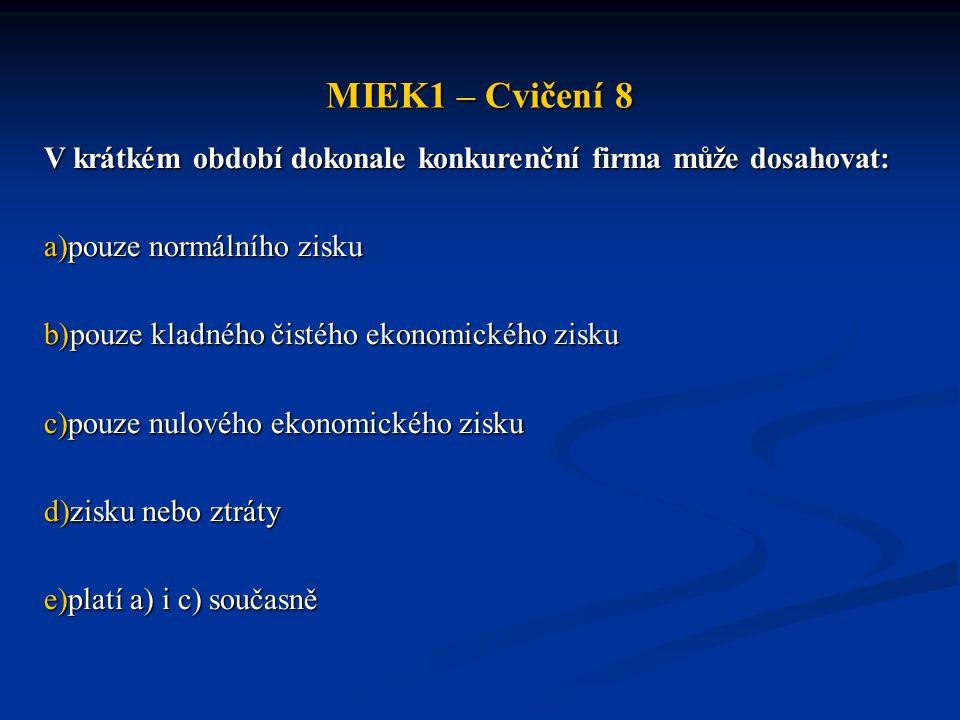 MIEK1 – Cvičení 8 V krátkém období dokonale konkurenční firma může dosahovat: pouze normálního zisku.