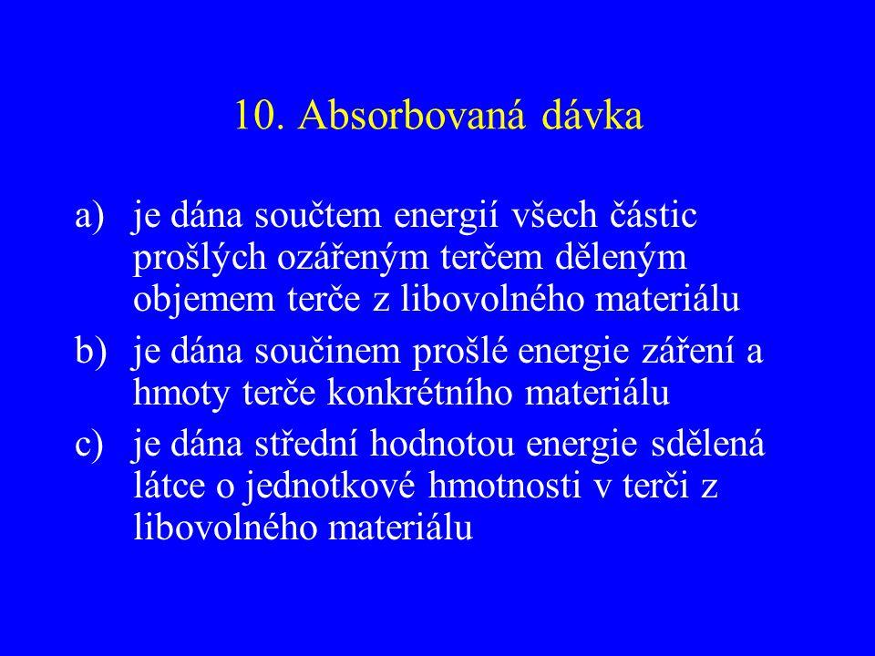 10. Absorbovaná dávka je dána součtem energií všech částic prošlých ozářeným terčem děleným objemem terče z libovolného materiálu.