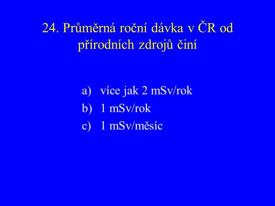 24. Průměrná roční dávka v ČR od přírodních zdrojů činí