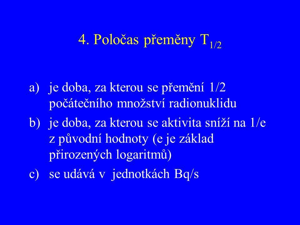 4. Poločas přeměny T1/2 je doba, za kterou se přemění 1/2 počátečního množství radionuklidu.