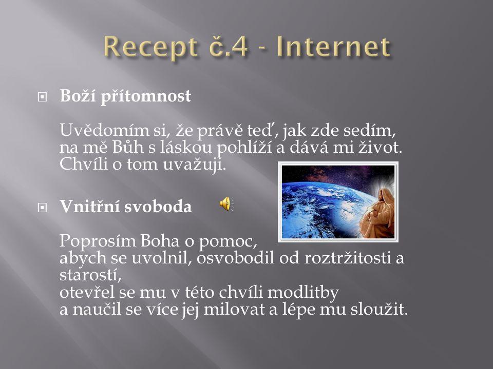 Recept č.4 - Internet Boží přítomnost Uvědomím si, že právě teď, jak zde sedím, na mě Bůh s láskou pohlíží a dává mi život. Chvíli o tom uvažuji.