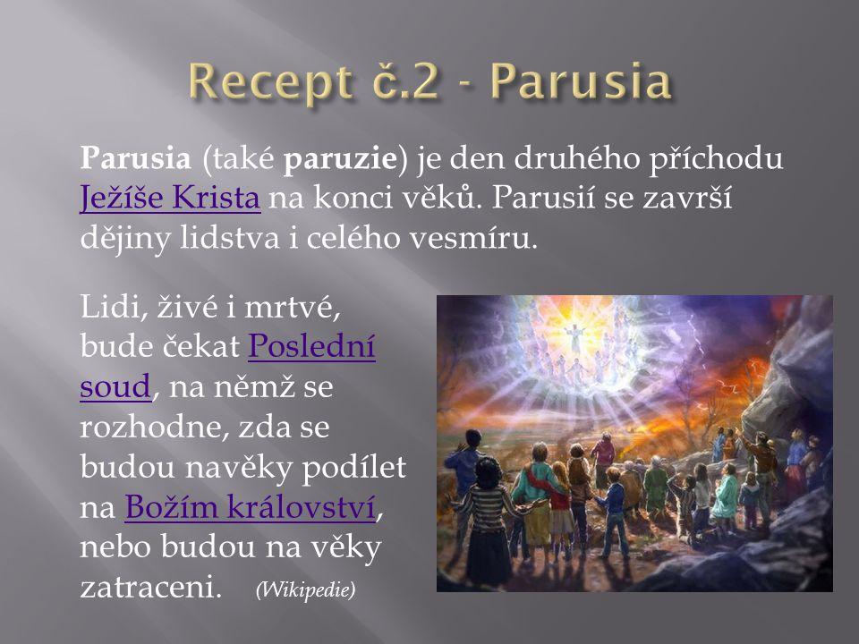 Recept č.2 - Parusia Parusia (také paruzie) je den druhého příchodu Ježíše Krista na konci věků. Parusií se završí dějiny lidstva i celého vesmíru.