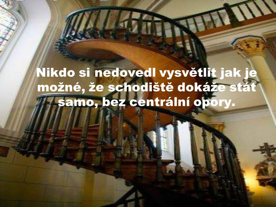 Nikdo si nedovedl vysvětlit jak je možné, že schodiště dokáže stát samo, bez centrální opory.