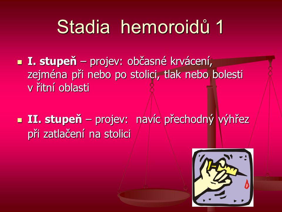 Stadia hemoroidů 1 I. stupeň – projev: občasné krvácení, zejména při nebo po stolici, tlak nebo bolesti v řitní oblasti.