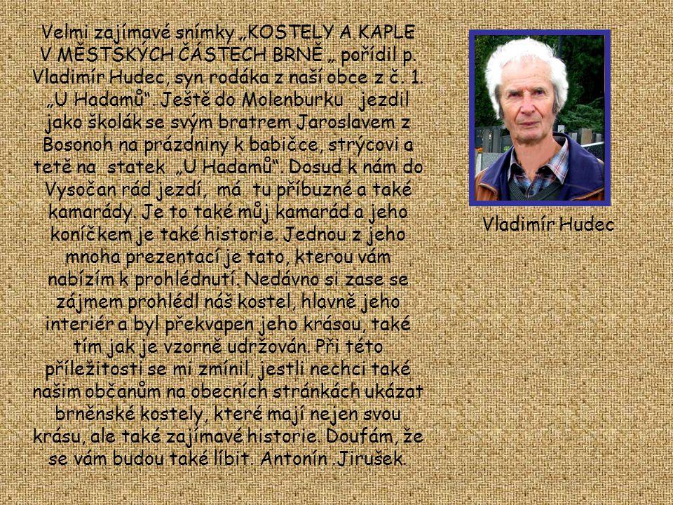 """Velmi zajímavé snímky """"KOSTELY A KAPLE V MĚSTSKÝCH ČÁSTECH BRNĚ """" pořídil p. Vladimír Hudec, syn rodáka z naší obce z č. 1. """"U Hadamů . Ještě do Molenburku jezdil jako školák se svým bratrem Jaroslavem z Bosonoh na prázdniny k babičce, strýcovi a tetě na statek """"U Hadamů . Dosud k nám do Vysočan rád jezdí, má tu příbuzné a také kamarády. Je to také můj kamarád a jeho koníčkem je také historie. Jednou z jeho mnoha prezentací je tato, kterou vám nabízím k prohlédnutí. Nedávno si zase se zájmem prohlédl náš kostel, hlavně jeho interiér a byl překvapen jeho krásou, také tím jak je vzorně udržován. Při této příležitosti se mi zmínil, jestli nechci také našim občanům na obecních stránkách ukázat brněnské kostely, které mají nejen svou krásu, ale také zajímavé historie. Doufám, že se vám budou také líbit. Antonín .Jirušek."""