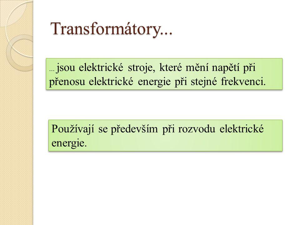 Transformátory... ... jsou elektrické stroje, které mění napětí při přenosu elektrické energie při stejné frekvenci.