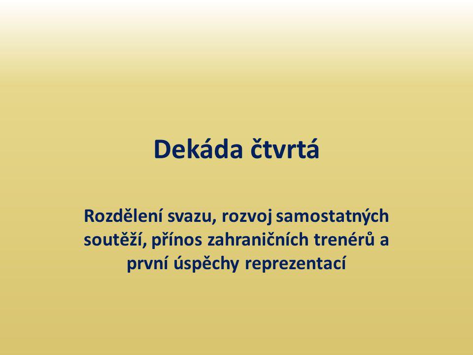Dekáda čtvrtá Rozdělení svazu, rozvoj samostatných soutěží, přínos zahraničních trenérů a první úspěchy reprezentací.