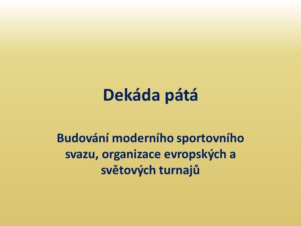 Dekáda pátá Budování moderního sportovního svazu, organizace evropských a světových turnajů