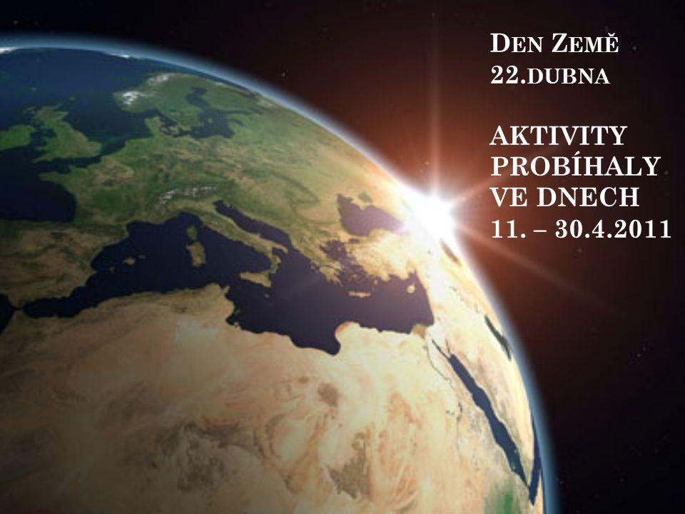 Den Země 22.dubna AKTIVITY PROBÍHALY VE DNECH 11. – 30.4.2011