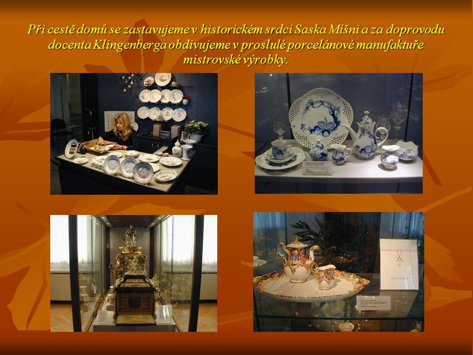 Při cestě domů se zastavujeme v historickém srdci Saska Míšni a za doprovodu docenta Klingenberga obdivujeme v proslulé porcelánové manufaktuře mistrovské výrobky.