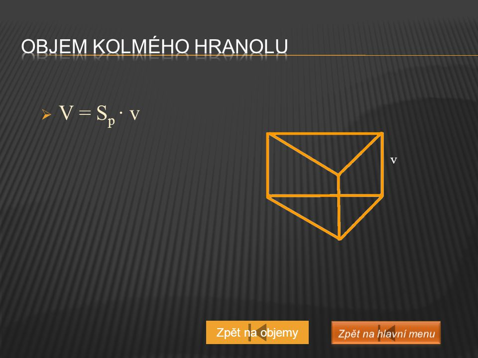 Objem kolmého hranolu V = Sp ∙ v v Zpět na objemy Zpět na hlavní menu