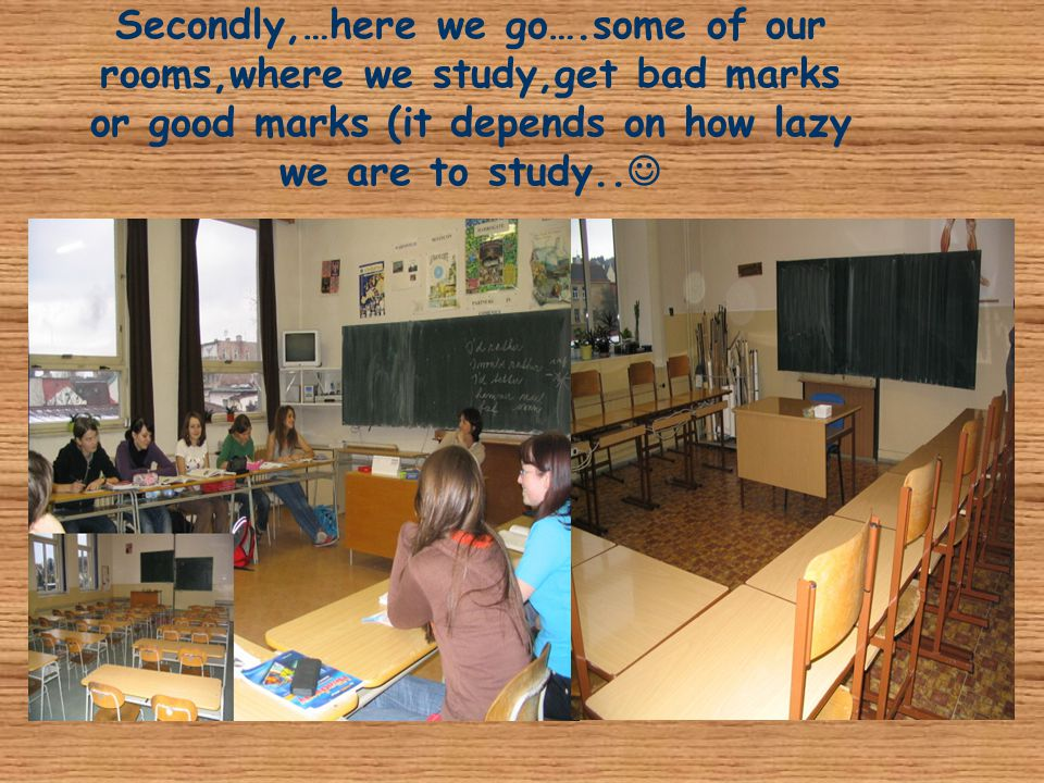 Secondly,…here we go….some of our rooms,where we study,get bad marks or good marks (it depends on how lazy we are to study..
