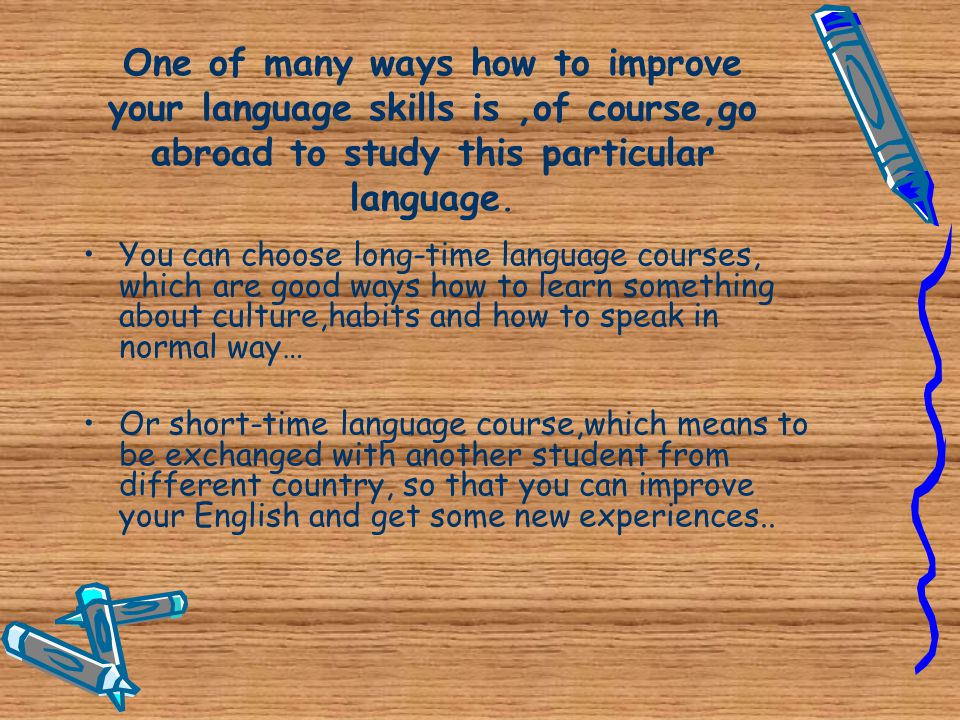 One of many ways how to improve your language skills is ,of course,go abroad to study this particular language.