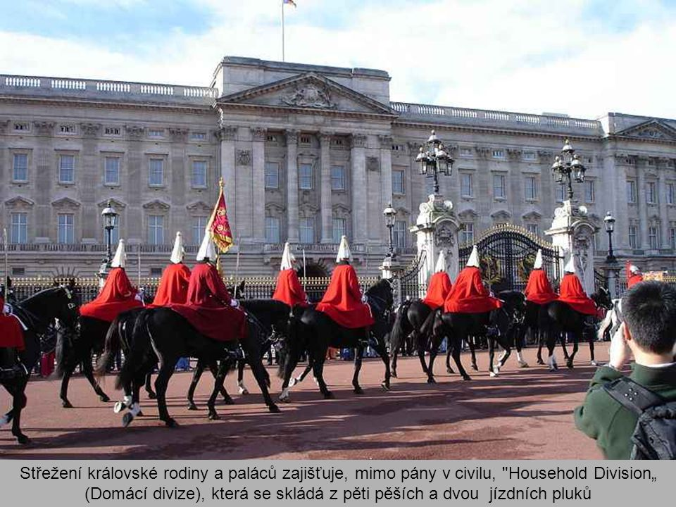 """Střežení královské rodiny a paláců zajišťuje, mimo pány v civilu, Household Division"""" (Domácí divize), která se skládá z pěti pěších a dvou jízdních pluků"""