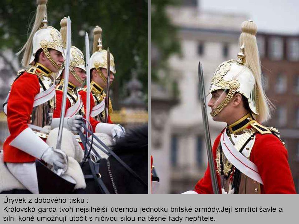 Úryvek z dobového tisku : Královská garda tvoří nejsilnější údernou jednotku britské armády.Její smrtící šavle a silní koně umožňují útočit s ničivou silou na těsné řady nepřítele.