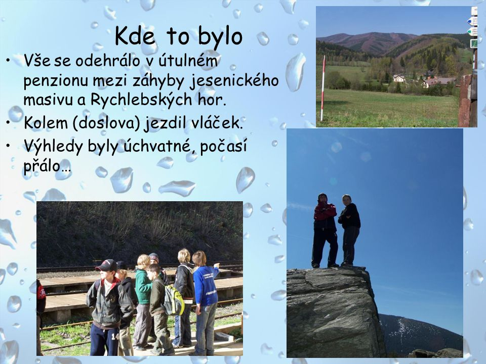 Kde to bylo Vše se odehrálo v útulném penzionu mezi záhyby jesenického masivu a Rychlebských hor. Kolem (doslova) jezdil vláček.