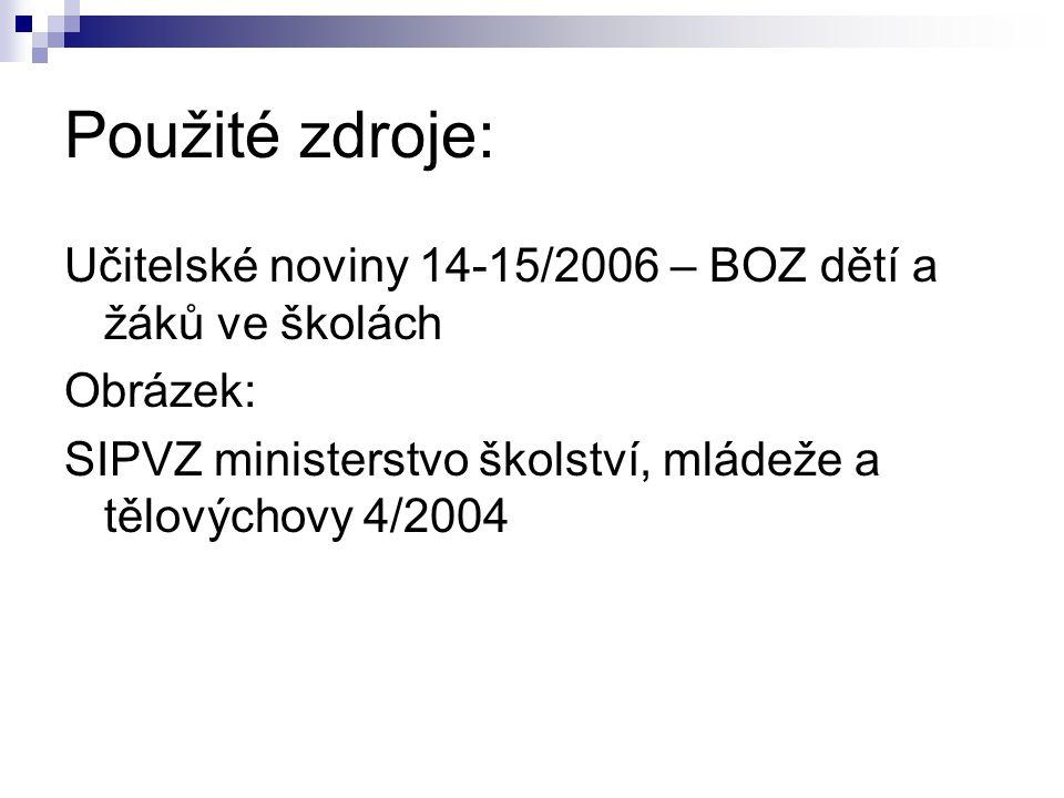 Použité zdroje: Učitelské noviny 14-15/2006 – BOZ dětí a žáků ve školách.