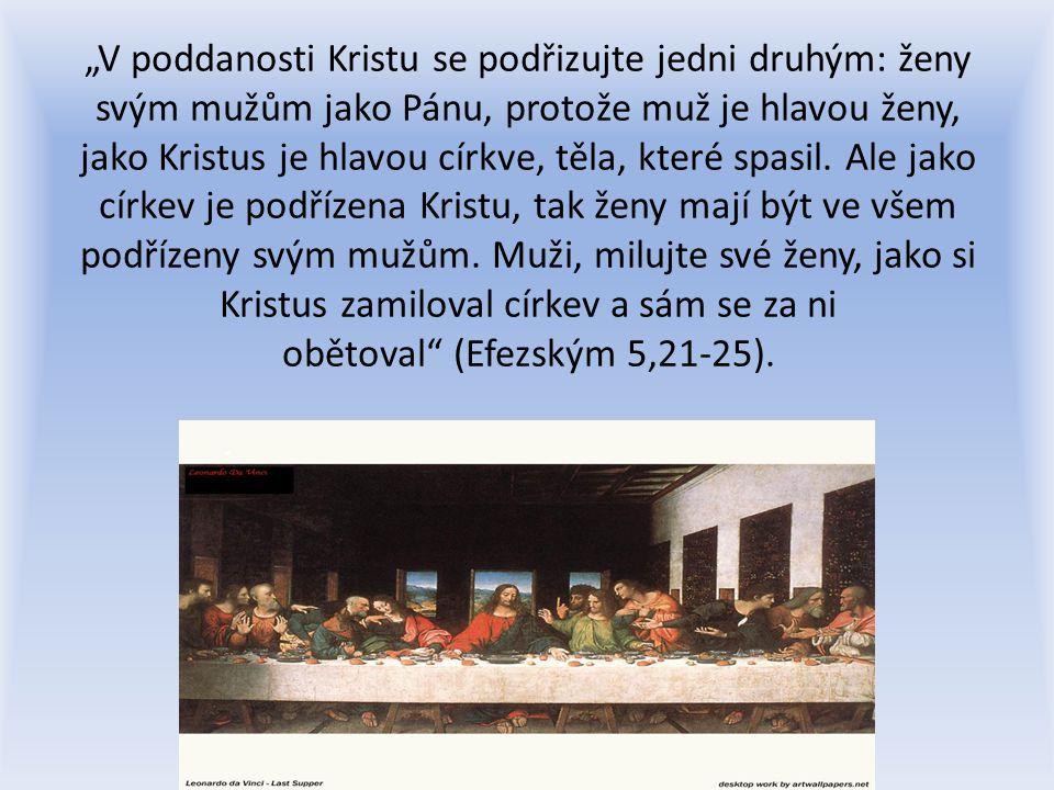 """""""V poddanosti Kristu se podřizujte jedni druhým: ženy svým mužům jako Pánu, protože muž je hlavou ženy, jako Kristus je hlavou církve, těla, které spasil. Ale jako církev je podřízena Kristu, tak ženy mají být ve všem podřízeny svým mužům. Muži, milujte své ženy, jako si Kristus zamiloval církev a sám se za ni obětoval (Efezským 5,21-25)."""