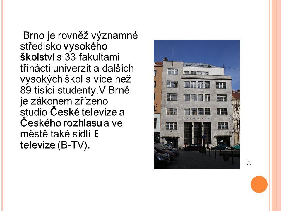 Brno je rovněž významné středisko vysokého školství s 33 fakultami třinácti univerzit a dalších vysokých škol s více než 89 tisíci studenty.V Brně je zákonem zřízeno studio České televize a Českého rozhlasu a ve městě také sídlí Brněnská televize (B-TV).