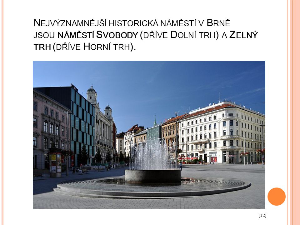 Nejvýznamnější historická náměstí v Brně jsou náměstí Svobody (dříve Dolní trh) a Zelný trh (dříve Horní trh).