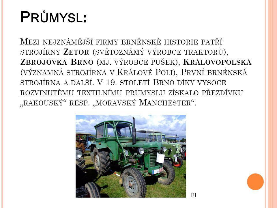 """Průmysl: Mezi nejznámější firmy brněnské historie patří strojírny Zetor (světoznámý výrobce traktorů), Zbrojovka Brno (mj. výrobce pušek), Královopolská (významná strojírna v Králově Poli), První brněnská strojírna a další. V 19. století Brno díky vysoce rozvinutému textilnímu průmyslu získalo přezdívku """"rakouský resp. """"moravský Manchester ."""