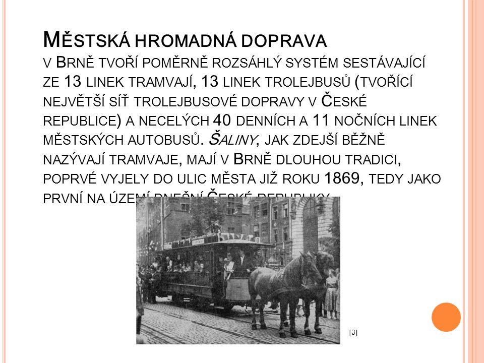 Městská hromadná doprava v Brně tvoří poměrně rozsáhlý systém sestávající ze 13 linek tramvají, 13 linek trolejbusů (tvořící největší síť trolejbusové dopravy v České republice) a necelých 40 denních a 11 nočních linek městských autobusů. Šaliny, jak zdejší běžně nazývají tramvaje, mají v Brně dlouhou tradici, poprvé vyjely do ulic města již roku 1869, tedy jako první na území dnešní České republiky.