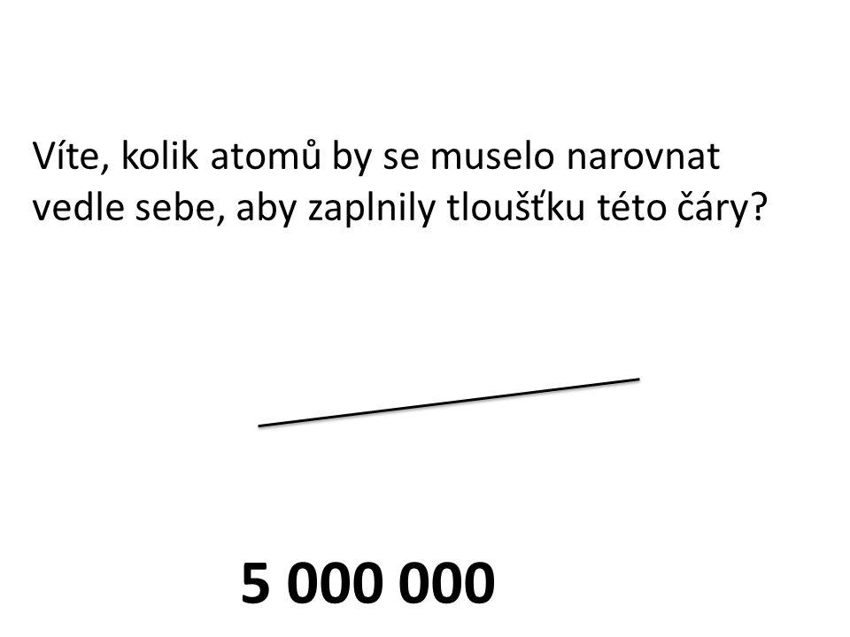 5 000 000 Víte, kolik atomů by se muselo narovnat