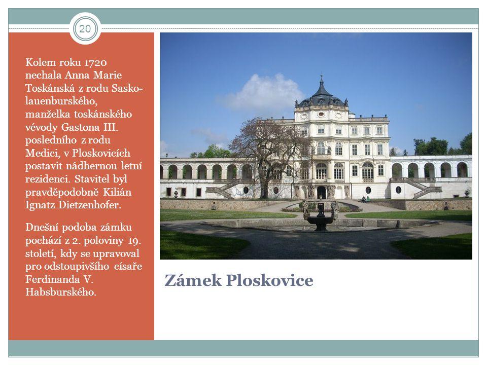 Kolem roku 1720 nechala Anna Marie Toskánská z rodu Sasko- lauenburského, manželka toskánského vévody Gastona III. posledního z rodu Medici, v Ploskovicích postavit nádhernou letní rezidenci. Stavitel byl pravděpodobně Kilián Ignatz Dietzenhofer.