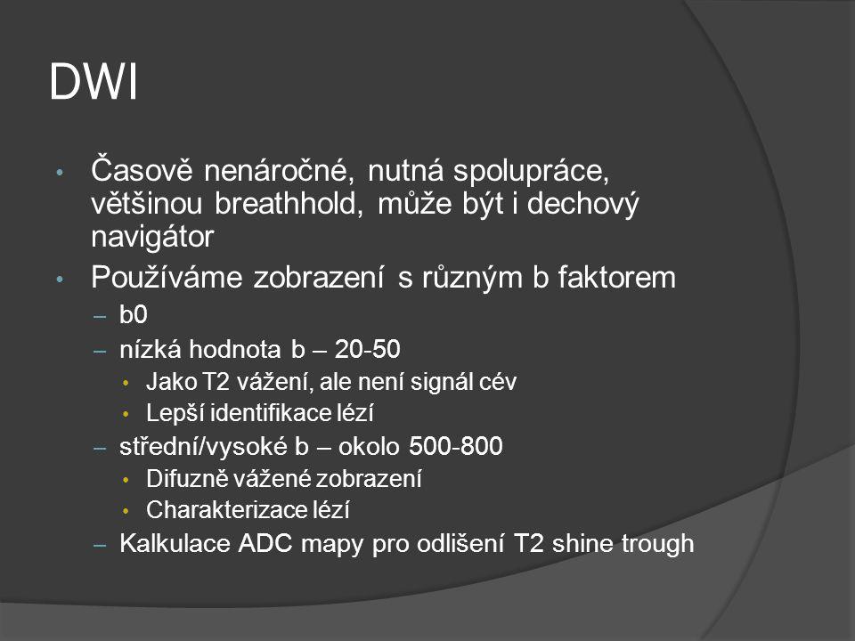 DWI Časově nenáročné, nutná spolupráce, většinou breathhold, může být i dechový navigátor. Používáme zobrazení s různým b faktorem.