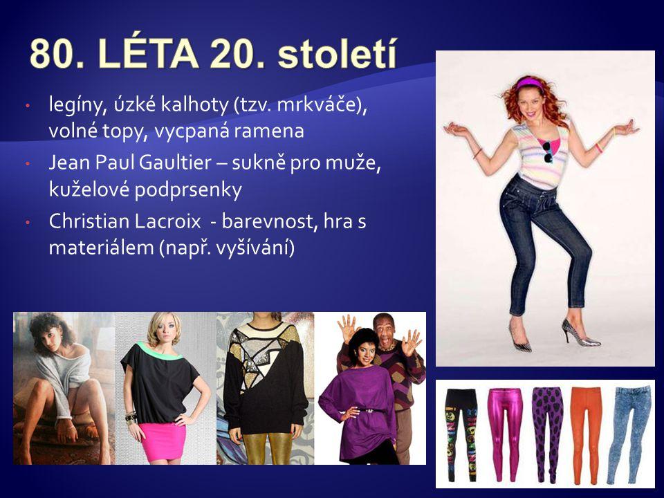 80. LÉTA 20. století legíny, úzké kalhoty (tzv. mrkváče), volné topy, vycpaná ramena. Jean Paul Gaultier – sukně pro muže, kuželové podprsenky.