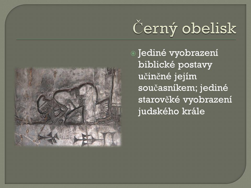 Černý obelisk Jediné vyobrazení biblické postavy učiněné jejím současníkem; jediné starověké vyobrazení judského krále.