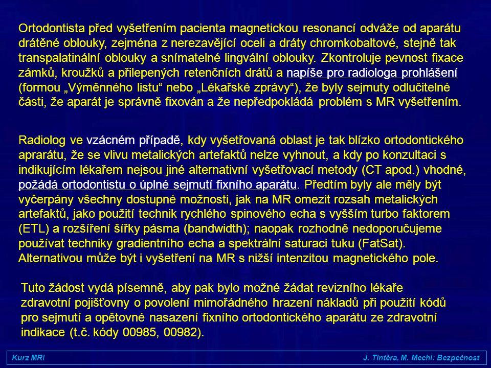 """Ortodontista před vyšetřením pacienta magnetickou resonancí odváže od aparátu drátěné oblouky, zejména z nerezavějící oceli a dráty chromkobaltové, stejně tak transpalatinální oblouky a snímatelné lingvální oblouky. Zkontroluje pevnost fixace zámků, kroužků a přilepených retenčních drátů a napíše pro radiologa prohlášení (formou """"Výměnného listu nebo """"Lékařské zprávy ), že byly sejmuty odlučitelné části, že aparát je správně fixován a že nepředpokládá problém s MR vyšetřením."""
