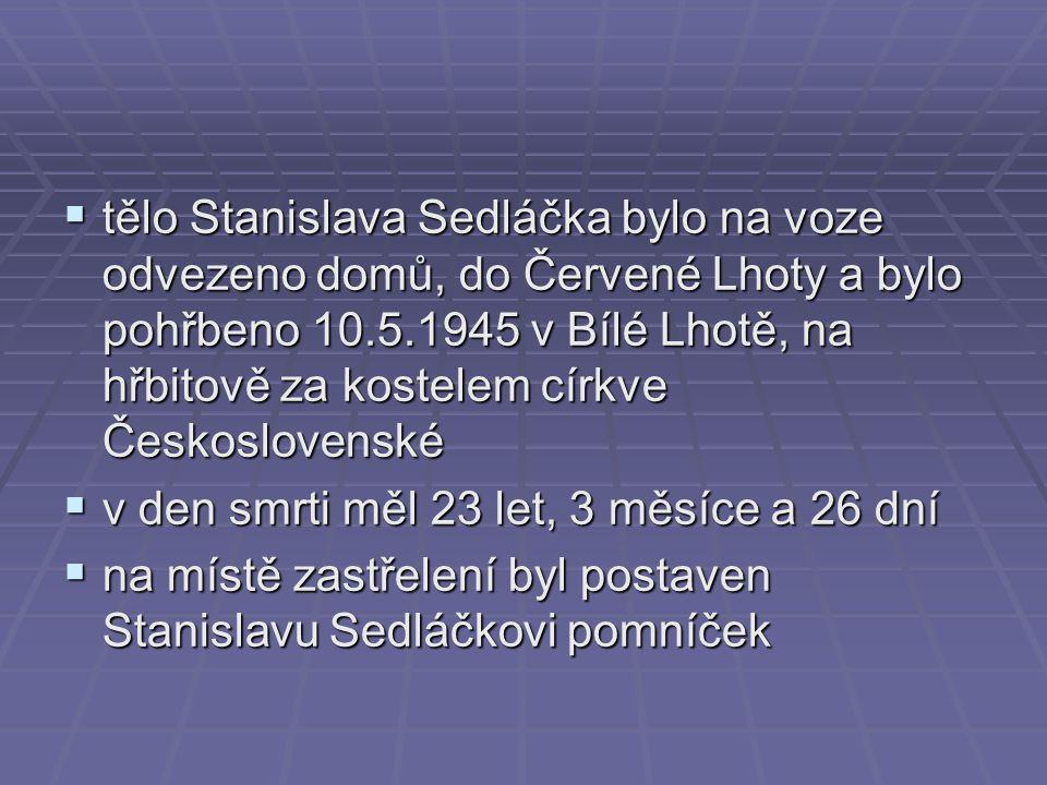 tělo Stanislava Sedláčka bylo na voze odvezeno domů, do Červené Lhoty a bylo pohřbeno 10.5.1945 v Bílé Lhotě, na hřbitově za kostelem církve Československé