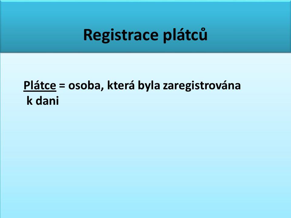 Registrace plátců Plátce = osoba, která byla zaregistrována k dani