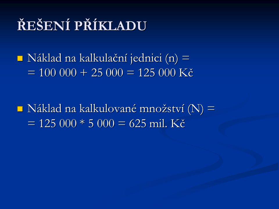ŘEŠENÍ PŘÍKLADU Náklad na kalkulační jednici (n) = = 100 000 + 25 000 = 125 000 Kč.