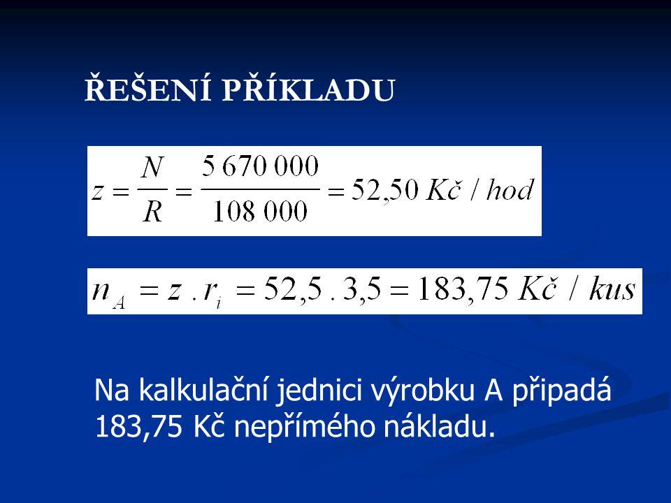 ŘEŠENÍ PŘÍKLADU Na kalkulační jednici výrobku A připadá 183,75 Kč nepřímého nákladu.