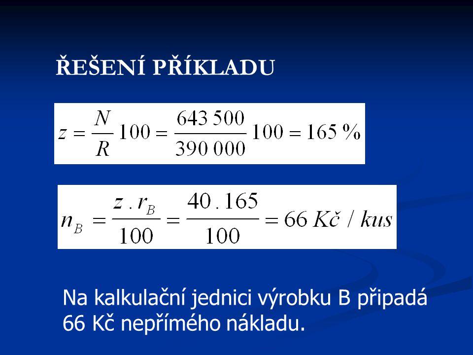 ŘEŠENÍ PŘÍKLADU Na kalkulační jednici výrobku B připadá 66 Kč nepřímého nákladu.