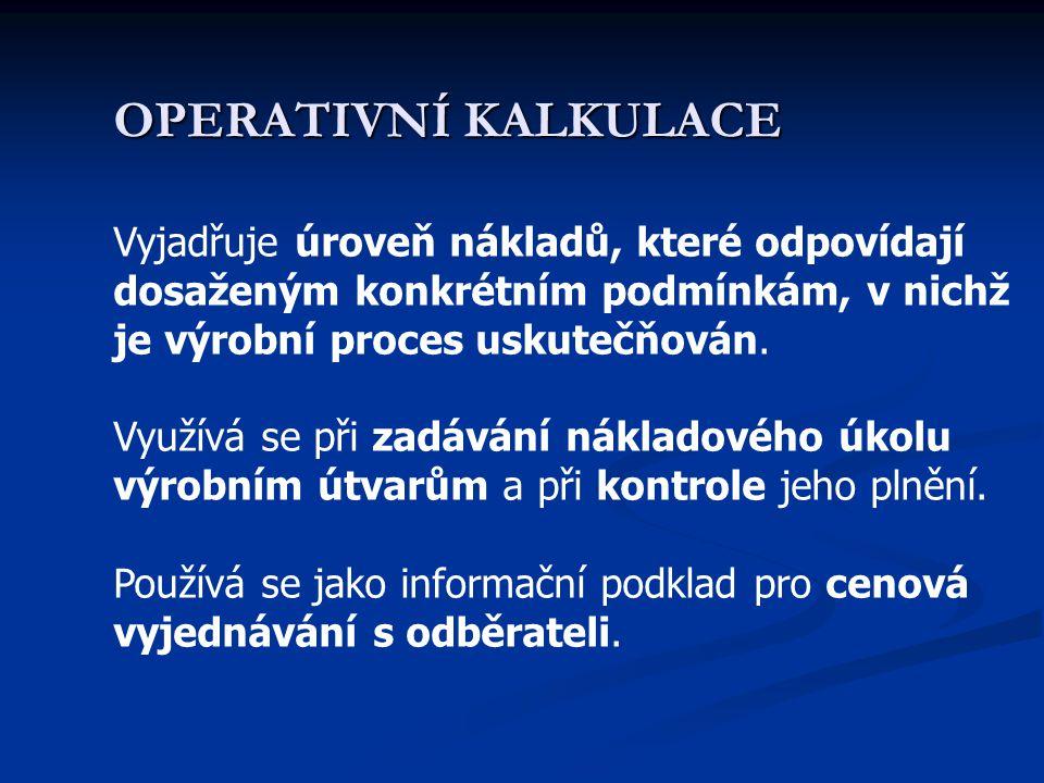 OPERATIVNÍ KALKULACE Vyjadřuje úroveň nákladů, které odpovídají dosaženým konkrétním podmínkám, v nichž je výrobní proces uskutečňován.